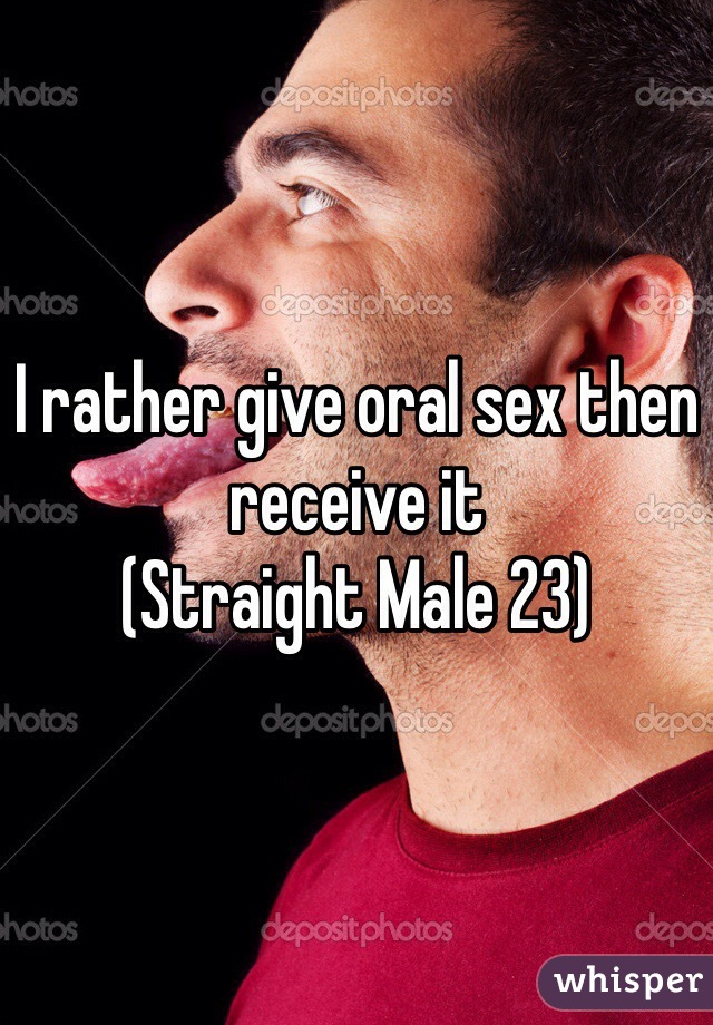 I rather give oral sex then receive it (Straight Male 23)