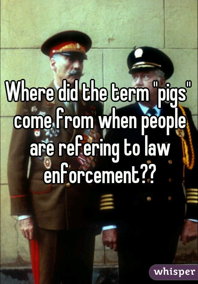 """Where did the term """"pigs"""" come from when people are refering to law enforcement??"""