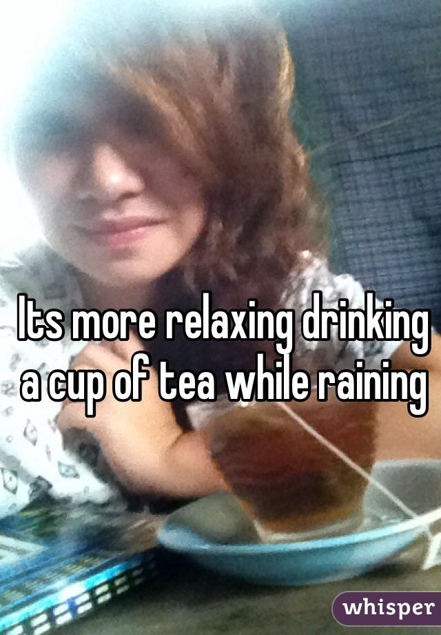 Its more relaxing drinking a cup of tea while raining