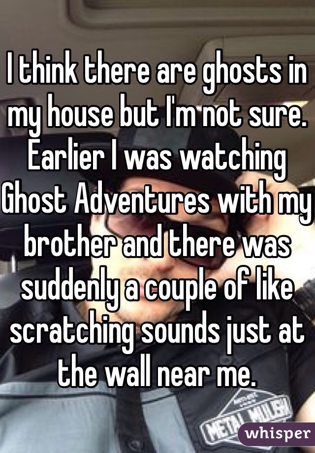 I think there are ghosts in my house but I'm not sure. Earlier I was watching Ghost Adventures with my brother and there was suddenly a couple of like scratching sounds just at the wall near me.