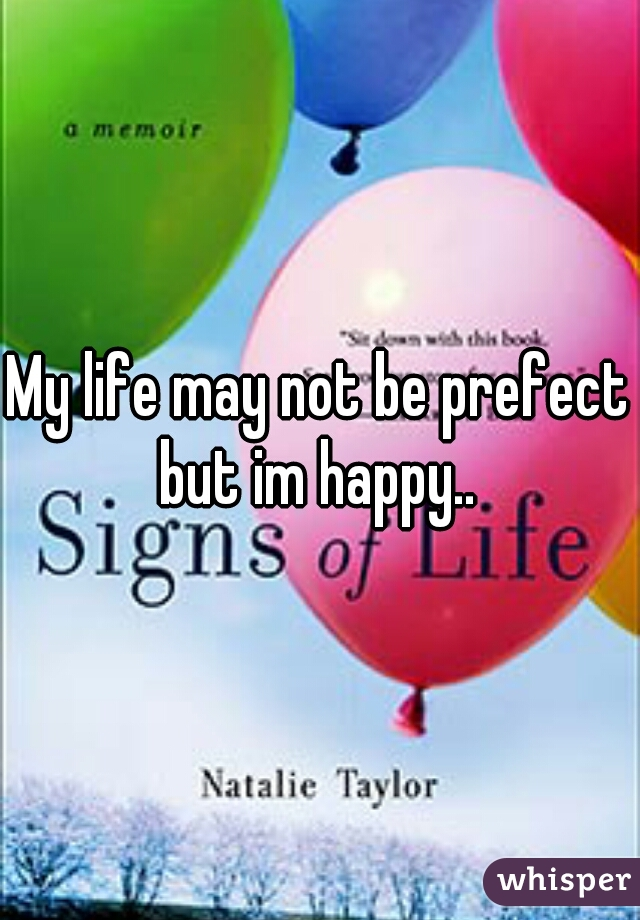 My life may not be prefect but im happy..