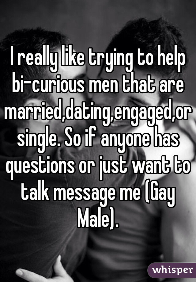 I really like trying to help bi-curious men that are married,dating,engaged,or single. So if anyone has questions or just want to talk message me (Gay Male).