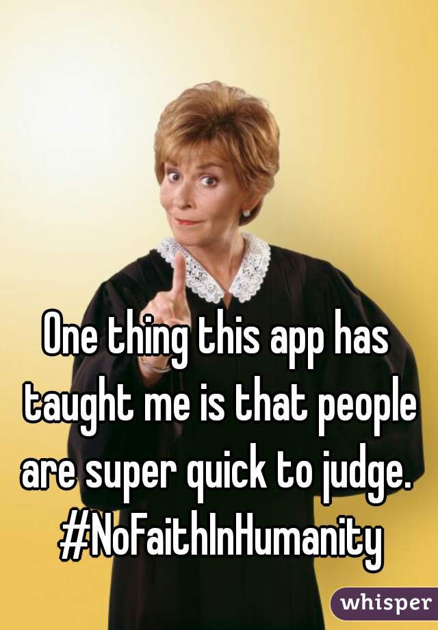 One thing this app has taught me is that people are super quick to judge.  #NoFaithInHumanity