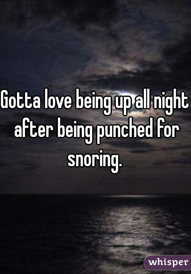 Gotta love being up all night after being punched for snoring.