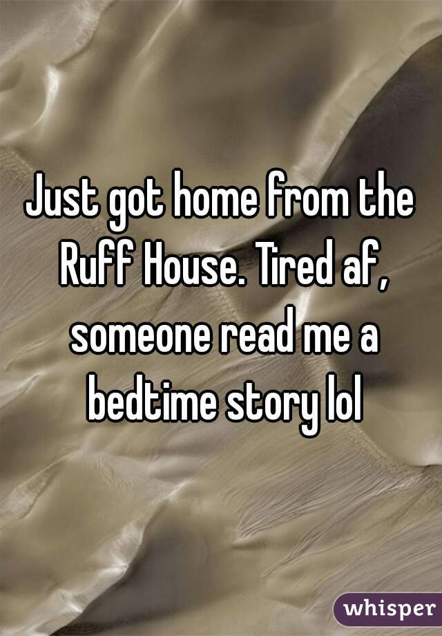 Just got home from the Ruff House. Tired af, someone read me a bedtime story lol