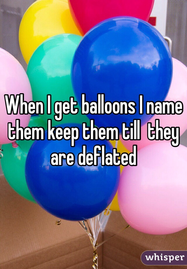 When I get balloons I name them keep them till  they are deflated