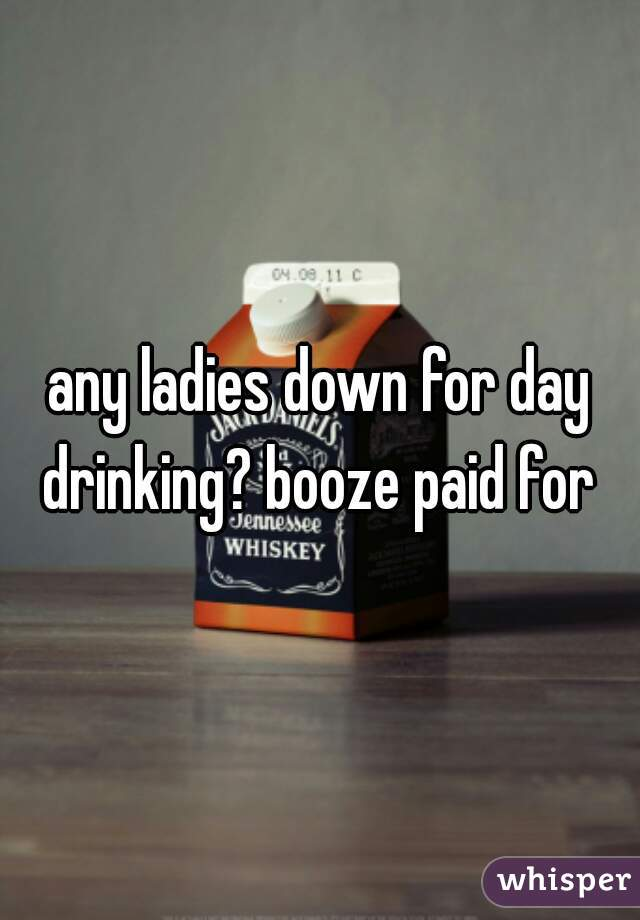any ladies down for day drinking? booze paid for