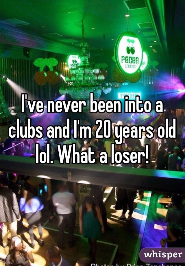 I've never been into a clubs and I'm 20 years old lol. What a loser!