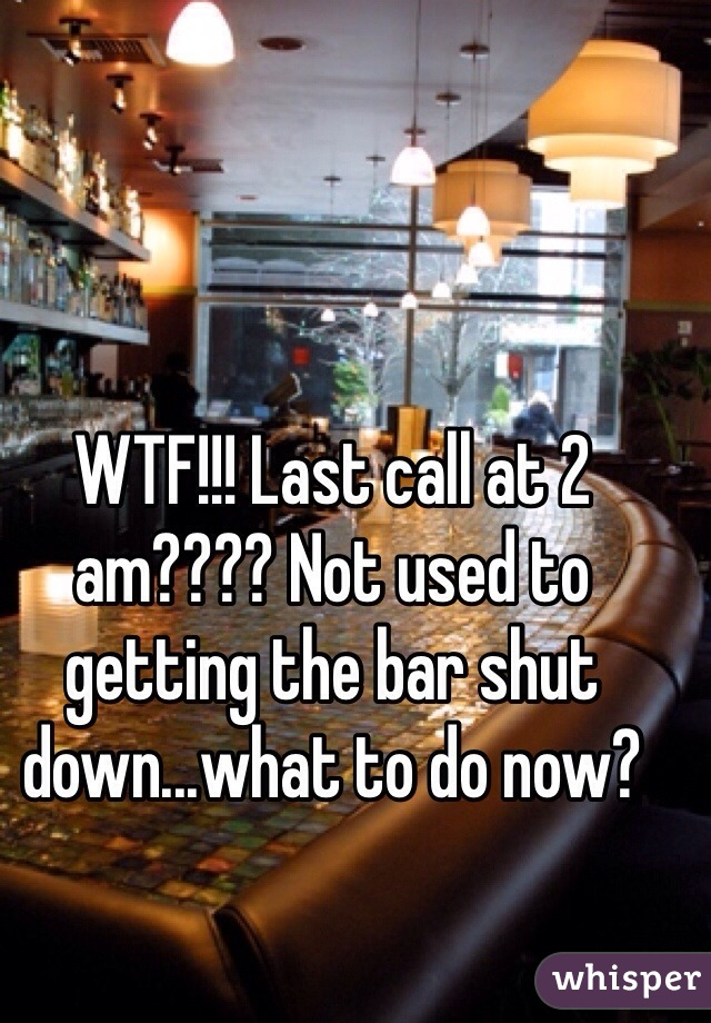 WTF!!! Last call at 2 am???? Not used to getting the bar shut down...what to do now?