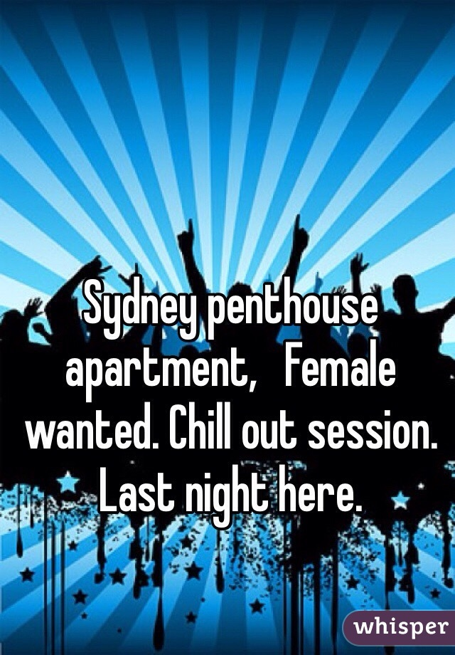 Sydney penthouse apartment,   Female wanted. Chill out session. Last night here.