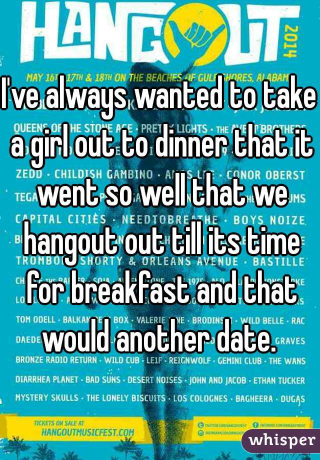 I've always wanted to take a girl out to dinner that it went so well that we hangout out till its time for breakfast and that would another date.