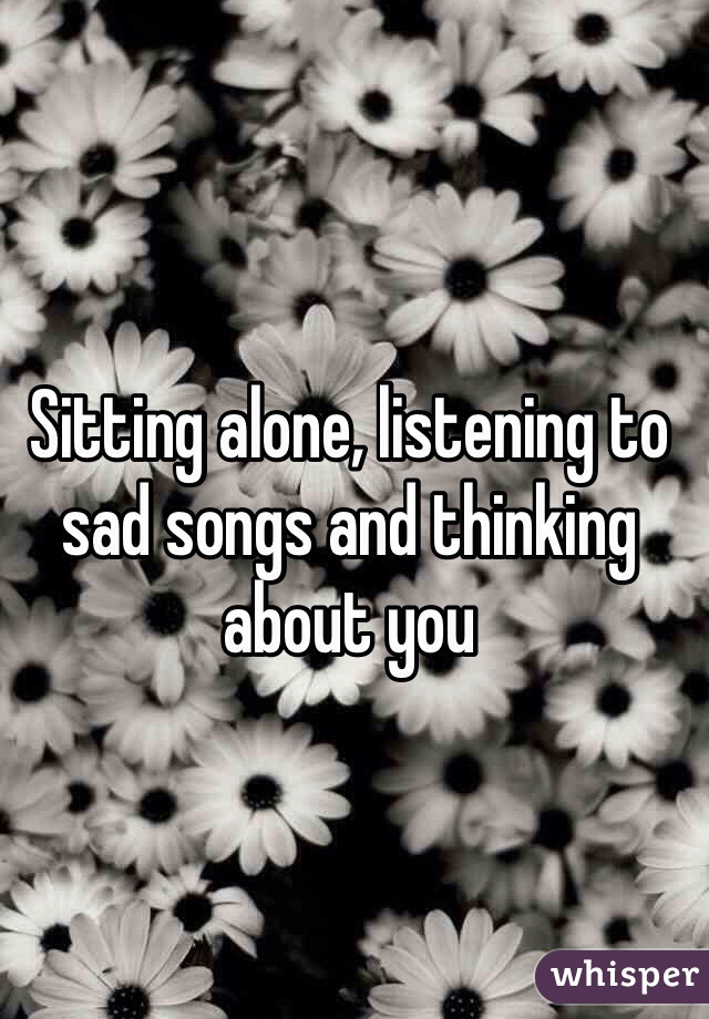 Sitting alone, listening to sad songs and thinking about you