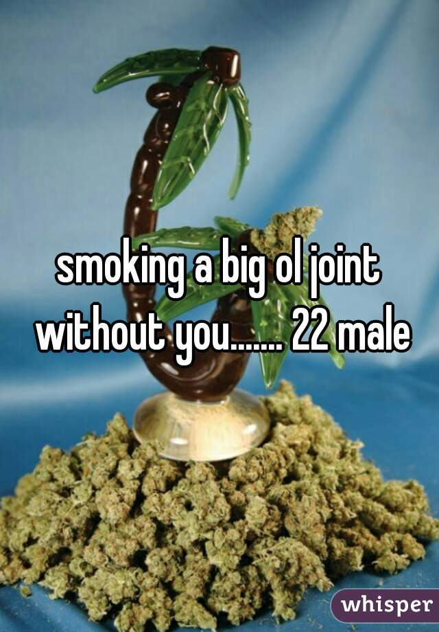smoking a big ol joint without you....... 22 male