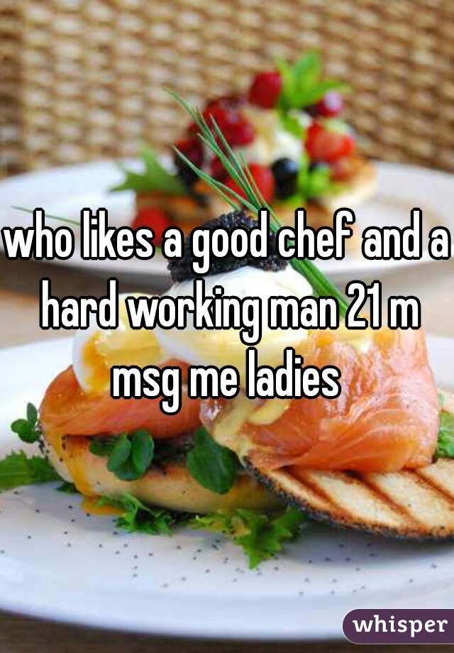 who likes a good chef and a hard working man 21 m msg me ladies
