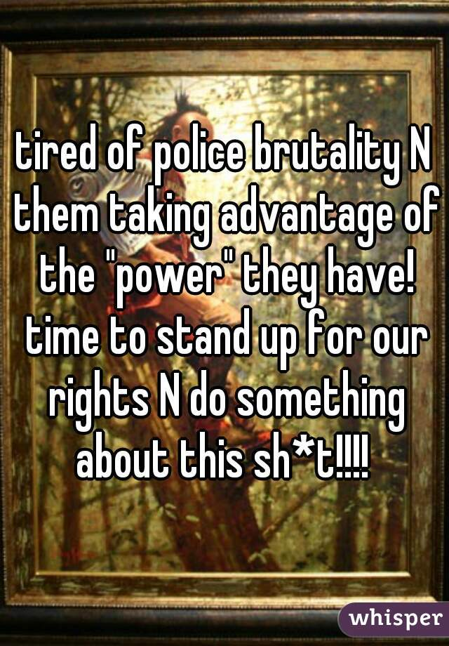 """tired of police brutality N them taking advantage of the """"power"""" they have! time to stand up for our rights N do something about this sh*t!!!!"""