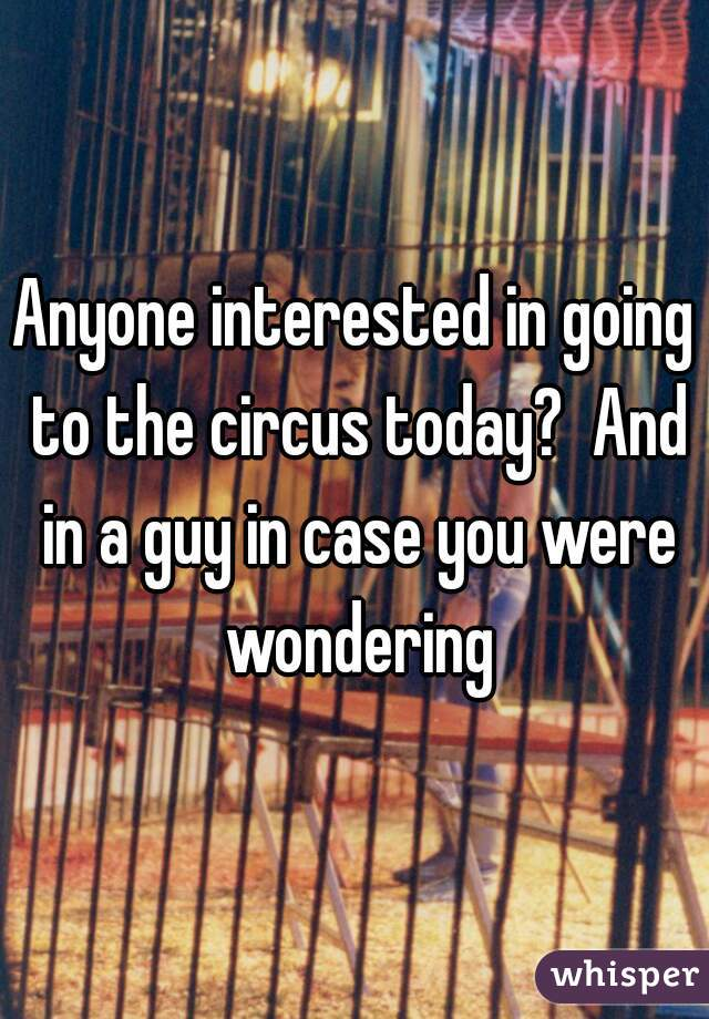 Anyone interested in going to the circus today?  And in a guy in case you were wondering