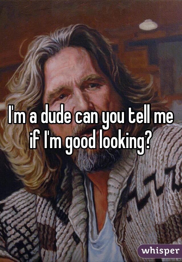 I'm a dude can you tell me if I'm good looking?