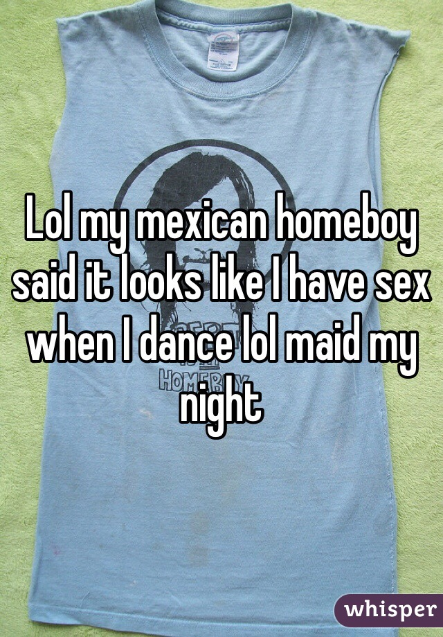 Lol my mexican homeboy said it looks like I have sex when I dance lol maid my night