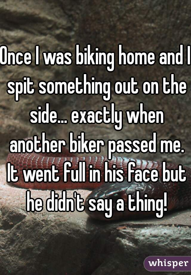 Once I was biking home and I spit something out on the side... exactly when another biker passed me. It went full in his face but he didn't say a thing!