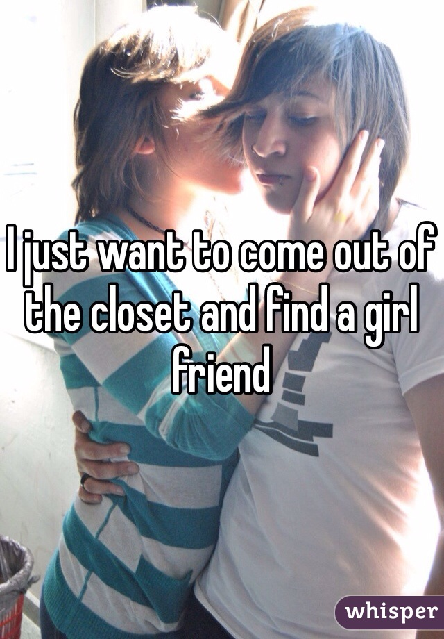 I just want to come out of the closet and find a girl friend