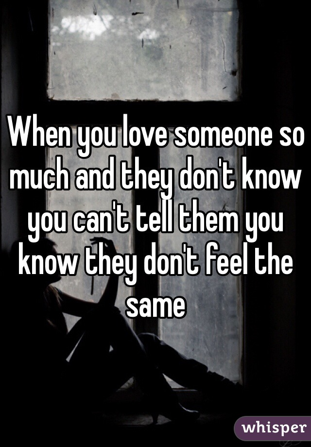 When you love someone so much and they don't know you can't tell them you know they don't feel the same