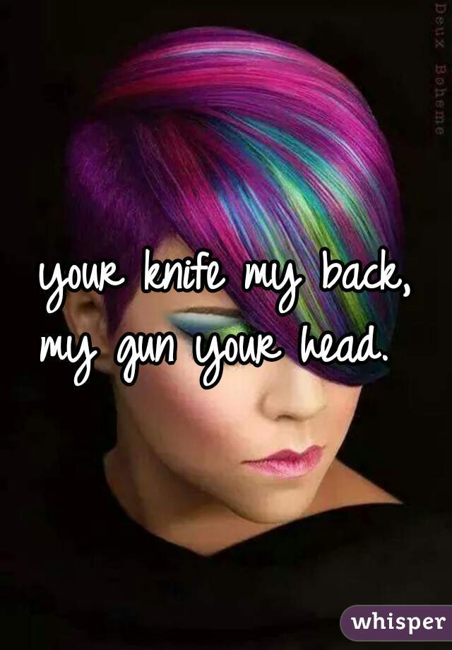 your knife my back,  my gun your head.