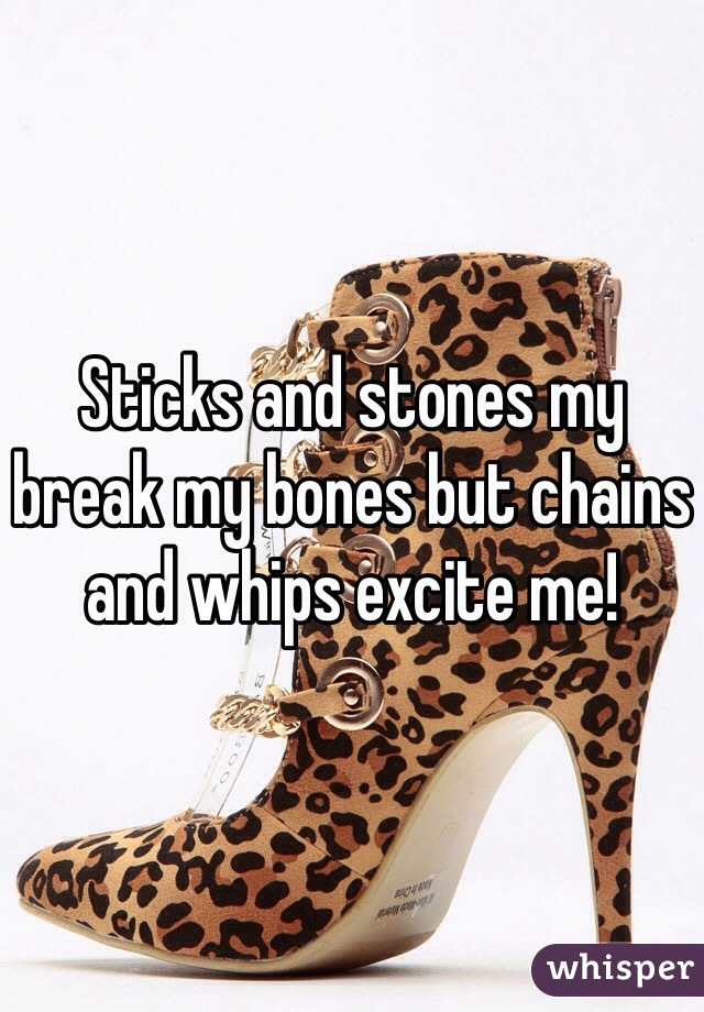 Sticks and stones my break my bones but chains and whips excite me!