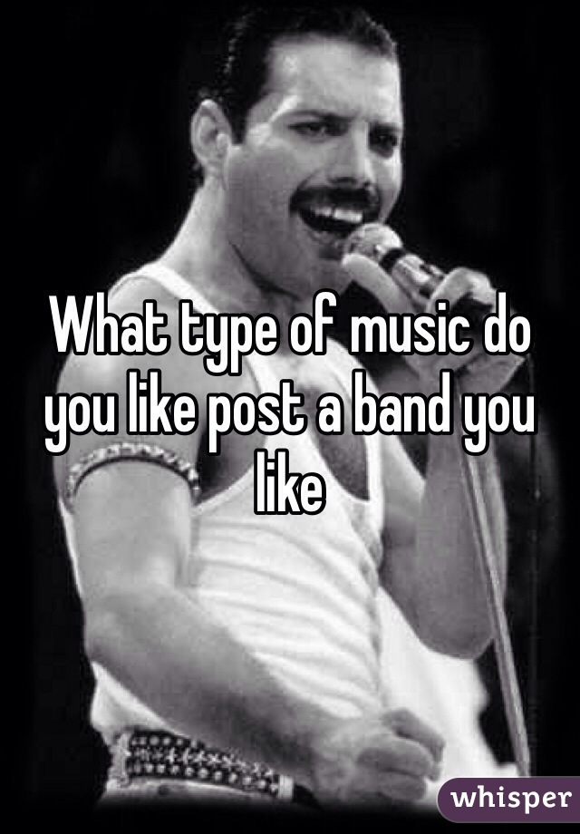 What type of music do you like post a band you like