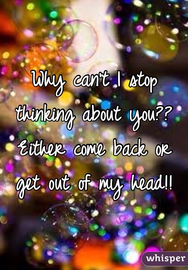 Why can't I stop thinking about you?? Either come back or get out of my head!!