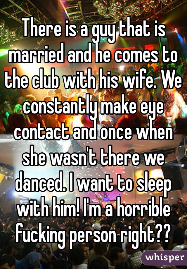 There is a guy that is married and he comes to the club with his wife. We constantly make eye contact and once when she wasn't there we danced. I want to sleep with him! I'm a horrible fucking person right??