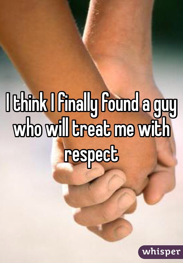 I think I finally found a guy who will treat me with respect