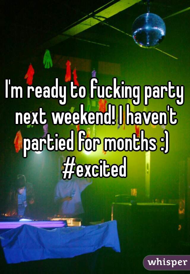 I'm ready to fucking party next weekend! I haven't partied for months :) #excited
