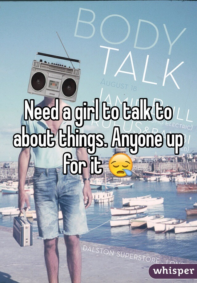 Need a girl to talk to about things. Anyone up for it 😪