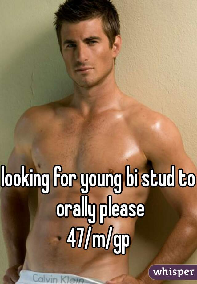 looking for young bi stud to orally please 47/m/gp