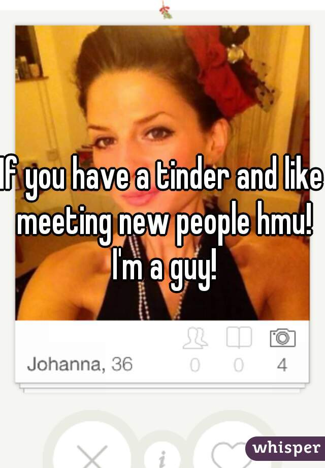 If you have a tinder and like meeting new people hmu! I'm a guy!