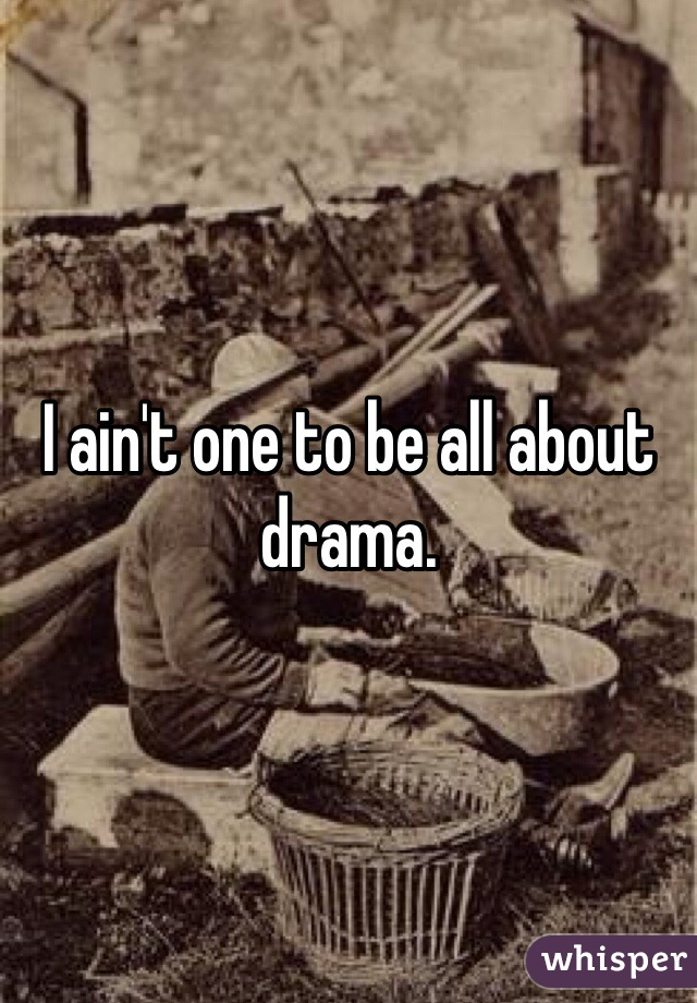 I ain't one to be all about drama.