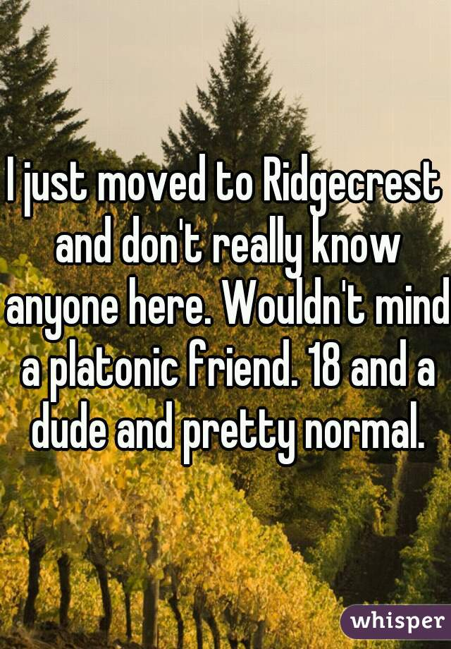 I just moved to Ridgecrest and don't really know anyone here. Wouldn't mind a platonic friend. 18 and a dude and pretty normal.