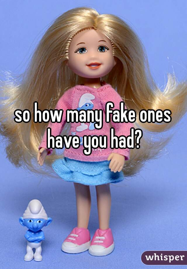 so how many fake ones have you had?