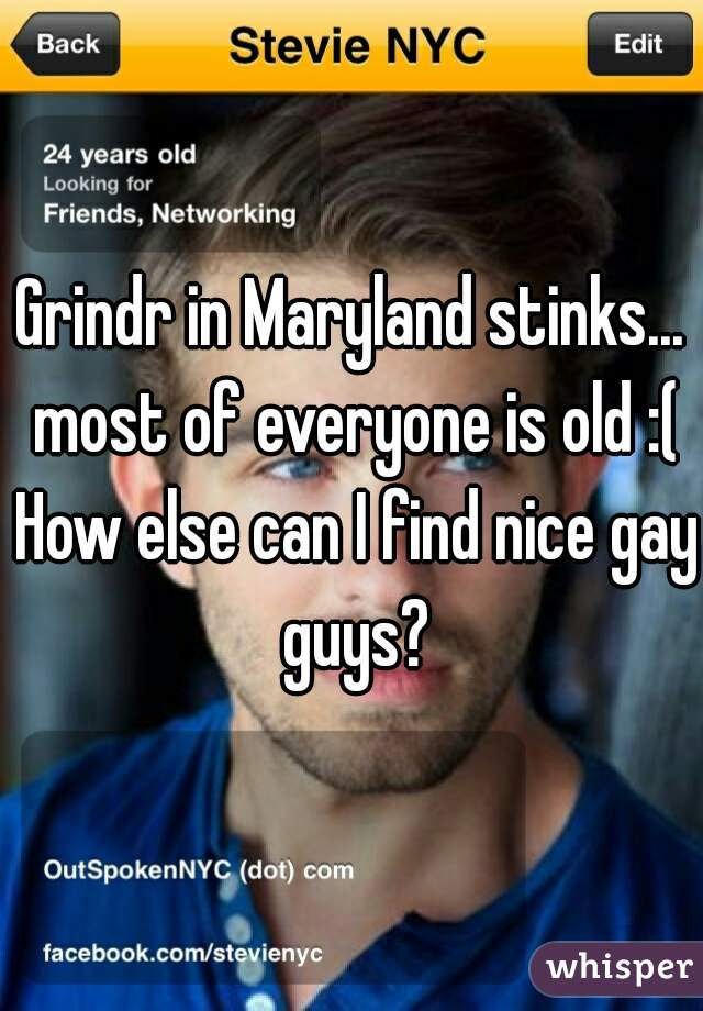 Grindr in Maryland stinks... most of everyone is old :( How else can I find nice gay guys?