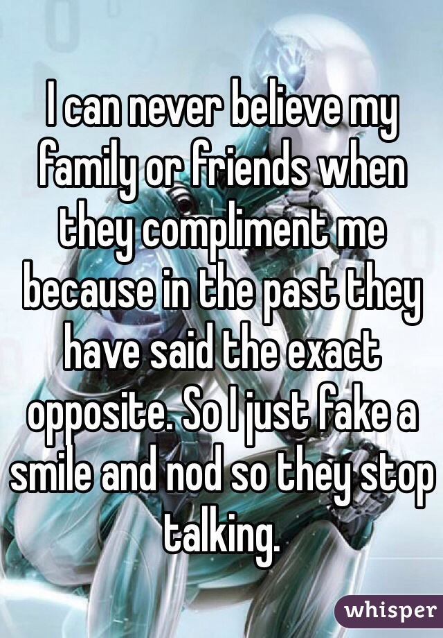 I can never believe my family or friends when they compliment me because in the past they have said the exact opposite. So I just fake a smile and nod so they stop talking.