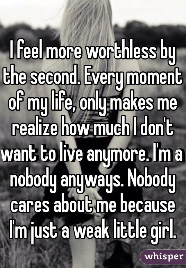 I feel more worthless by the second. Every moment of my life, only makes me realize how much I don't want to live anymore. I'm a nobody anyways. Nobody cares about me because I'm just a weak little girl.
