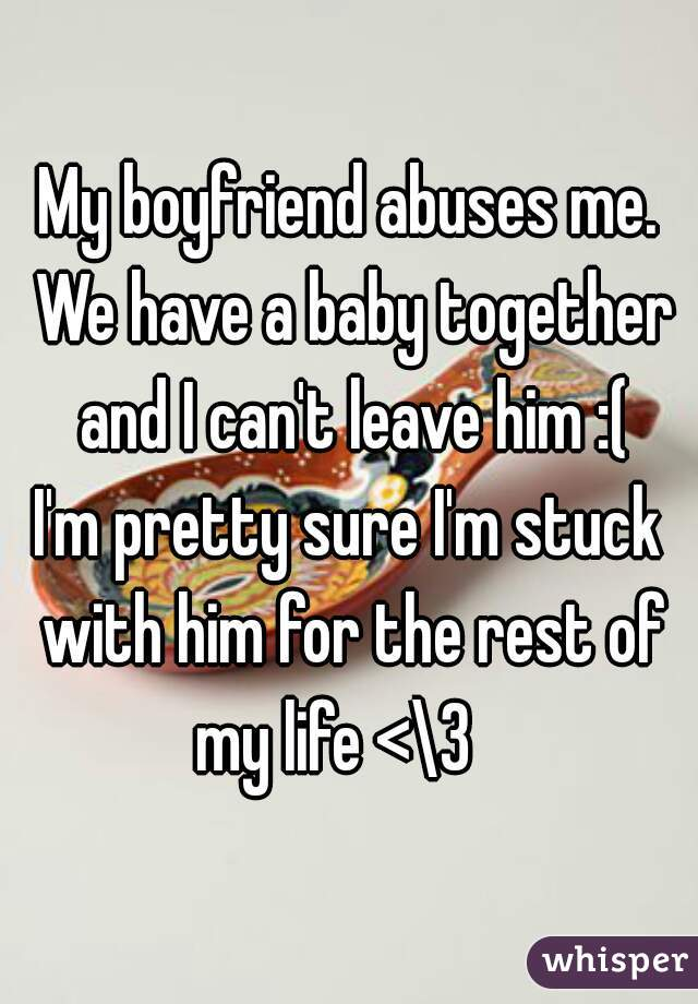 My boyfriend abuses me. We have a baby together and I can't leave him :( I'm pretty sure I'm stuck with him for the rest of my life <\3