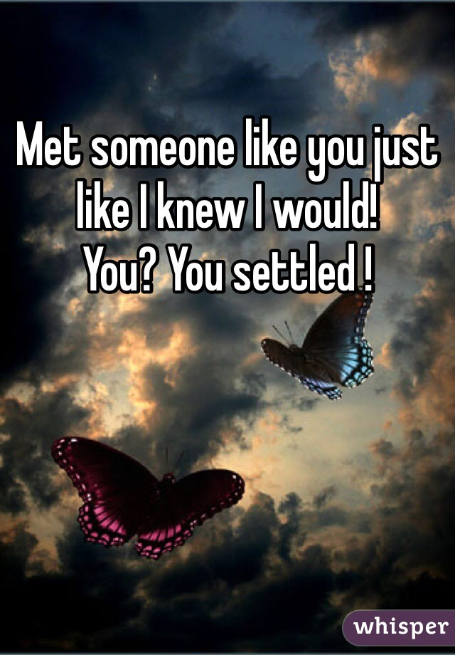 Met someone like you just like I knew I would! You? You settled !