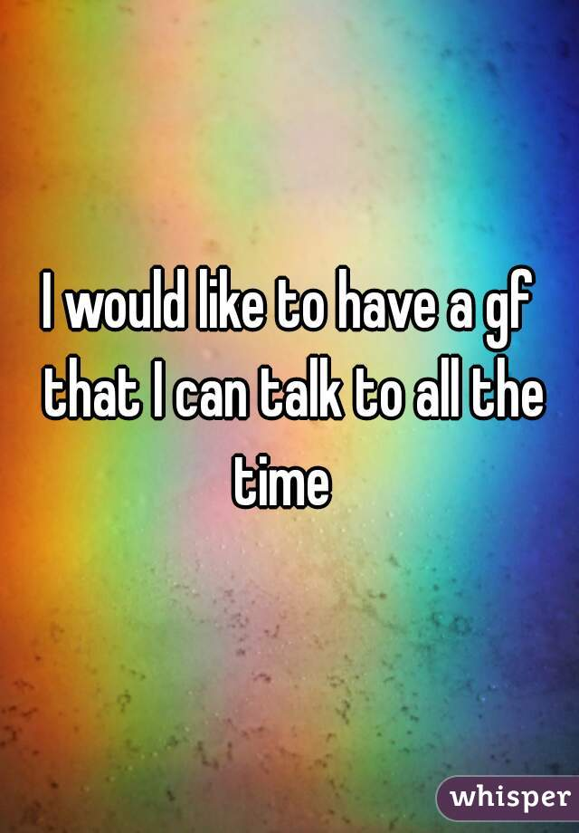 I would like to have a gf that I can talk to all the time