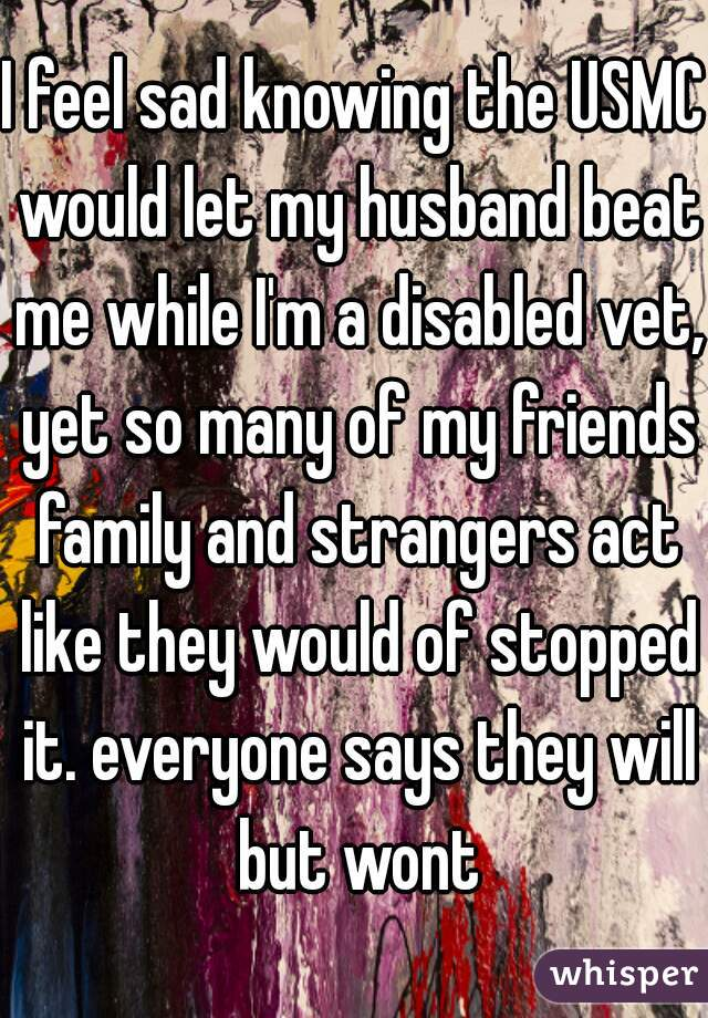 I feel sad knowing the USMC would let my husband beat me while I'm a disabled vet, yet so many of my friends family and strangers act like they would of stopped it. everyone says they will but wont