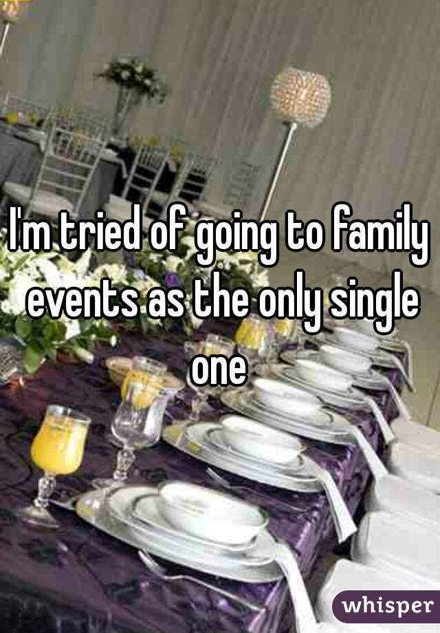 I'm tried of going to family events as the only single one