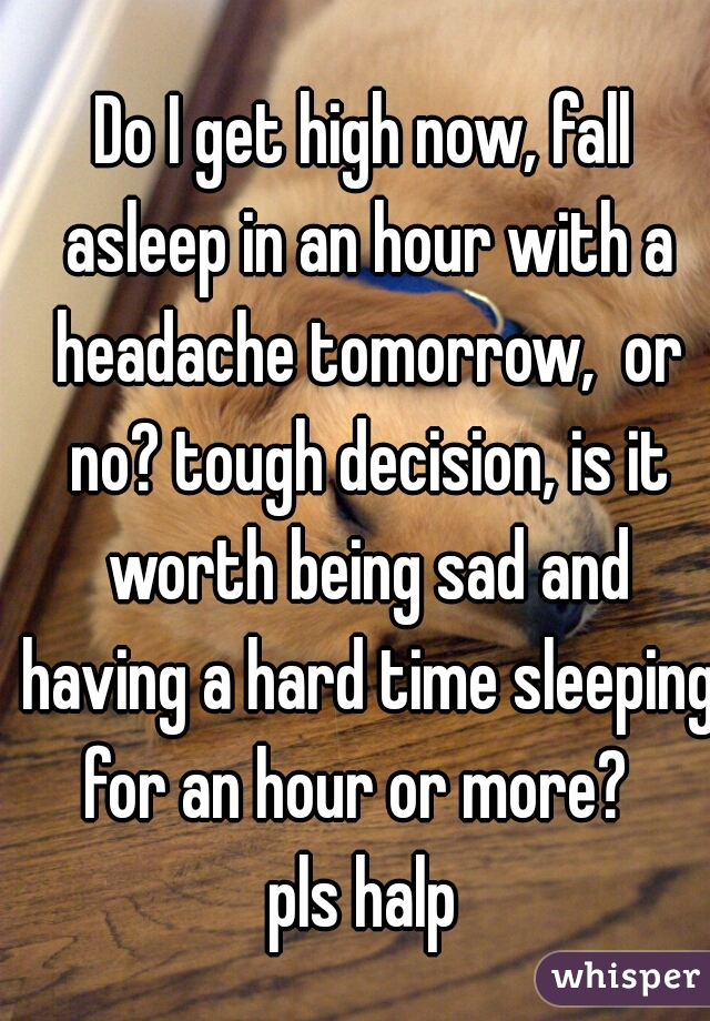 Do I get high now, fall asleep in an hour with a headache tomorrow,  or no? tough decision, is it worth being sad and having a hard time sleeping for an hour or more?   pls halp