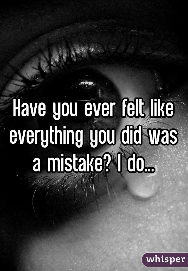 Have you ever felt like everything you did was a mistake? I do...