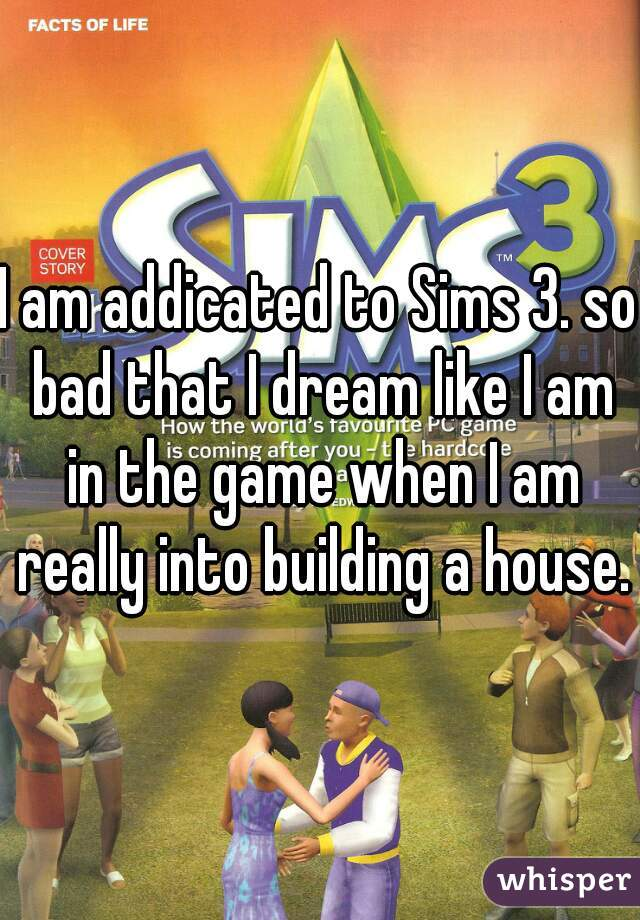 I am addicated to Sims 3. so bad that I dream like I am in the game when I am really into building a house.