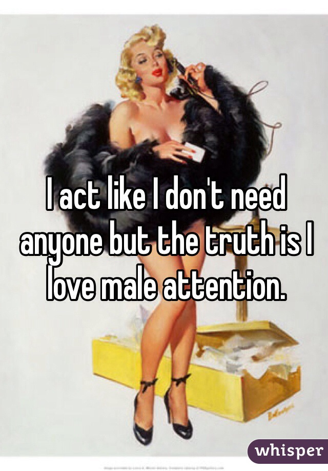 I act like I don't need anyone but the truth is I love male attention.